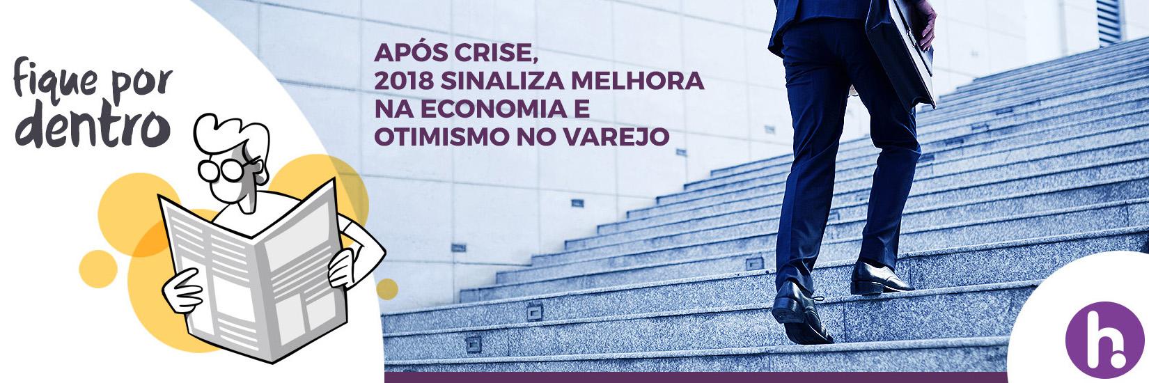 Após crise, 2018 sinaliza melhora na economia e otimismo no varejo.